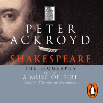 Shakespeare - The Biography: Vol III: A Muse of Fire, Peter Ackroyd