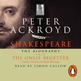 Shakespeare - The Biography: Vol IV: The Onlie Begetter, Peter Ackroyd
