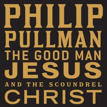 Good Man Jesus and the Scoundrel Christ, Philip Pullman