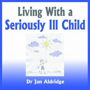 Living With a Seriously Ill Child - Parenting Advice for Childhood Cancer and other Childhood Illnesses, Dr. Jan Aldridge