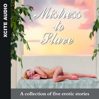 Mistress to Slave - A collection of five erotic stories