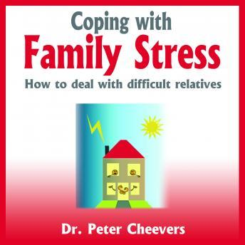 Coping With Family Stress - How to Deal With Difficult Relatives, Dr. Peter Cheevers