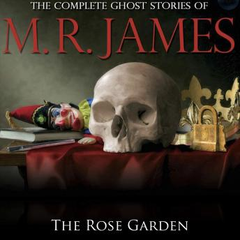 Rose Garden: The Complete Ghost Stories of M R James, Montague Rhodes James