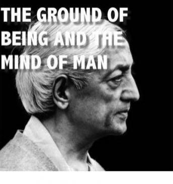 Ground of Being and the Mind of Man, J. Krishnamurti