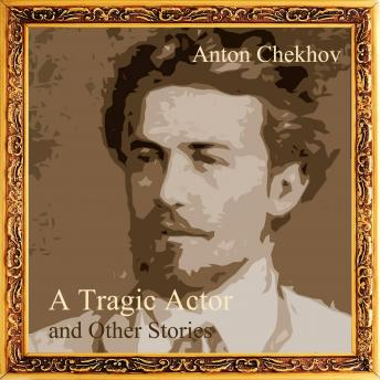 Tragic Actor and Other Stories (Short Stories by Anton Chekhov), Anton Chekhov