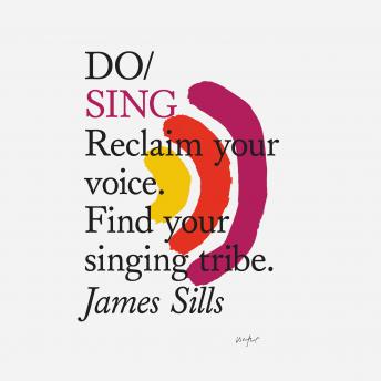 Do Sing: Reclaim your voice. Find your singing tribe, James Sills