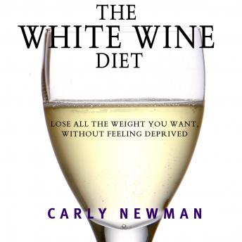 White Wine Diet: Lose All the Weight You Want, Without Feeling Deprived, Carly Newman