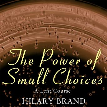 Power of Small Choices: A Lent Course, Hilary Brand