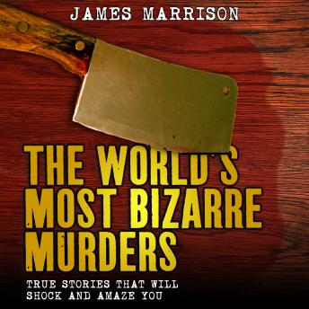 Download World's Most Bizarre Murders: True Stories That Will Shock and Amaze You by James Marrison