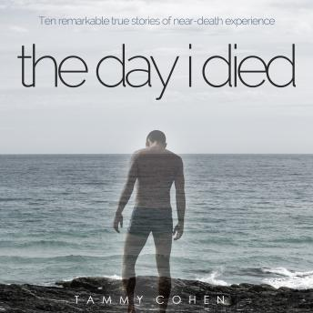 Day I Died: Ten Remarkable True Stories of Neardeath Experience, Tammy Cohen