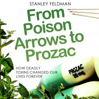 From Poison Arrows to Prozac: How Deadly Toxins Changed Our Lives Forever, Stanley Feldman