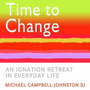 Time to Change: An Ignatian Retreat in Everyday Life, Michael Campbell-Johnston