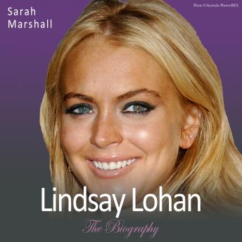 Lindsay Lohan - The Biography: The Sensational True Story of an International Superstar, Sarah Marshall