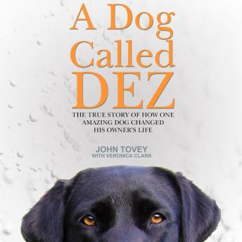 Dog Called Dez: The True Story of How One Amazing Dog Changed His Owner's Life, John Tovey, Veronica Clark