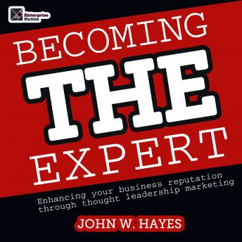 Becoming THE Expert: Enhancing Your Business Reputation through Thought Leadership Marketing, John W. Hayes