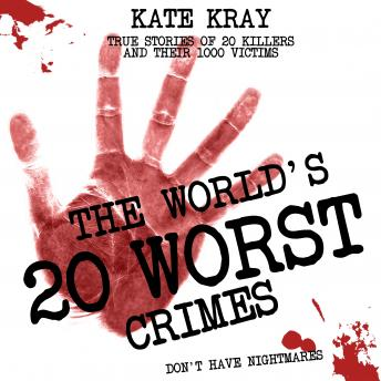 World's 20 Worst Crimes: True Stories of 20 Killers and Their 1000 Victims, Audio book by Kate Kray