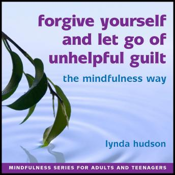Forgive yourself and let go of unhelpful guilt the Mindfulness Way