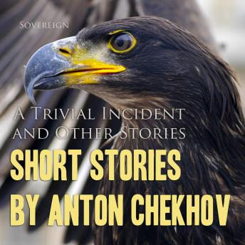 Short Stories by Anton Chekhov: A Trivial Incident and Other Stories (Chekhov Stories), Volume 5, Anton Chekhov