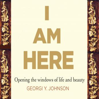 I Am Here: Opening the Windows of Life & Beauty, Georgi Y. Johnson
