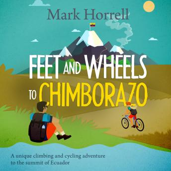 Feet and Wheels to Chimborazo: A unique climbing and cycling adventure to the summit of Ecuador, Mark Horrell