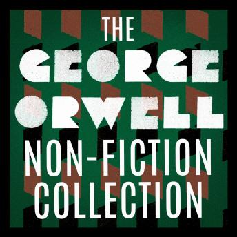 The George Orwell Non-Fiction Collection: Down and Out in Paris and London; The Road to Wigan Pier;