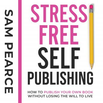 Download Stress-Free Self-Publishing: How to publish your own book without losing the will to live by Samantha Pearce