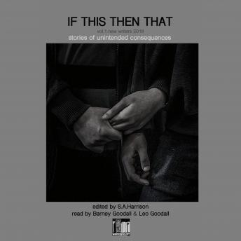 If This Then That: Stories of Unintended Consequences, E J Jennings, Ken Coombs, Bardy Thomas, Maisie Kitton, Harri Evans, S A Finlay, Gareth Cadwallader, Elise Ruby, Robert Golden, Geoffrey Frosh, Olly Goodall