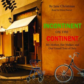 Incontinent on the Continent: My Mother, Her Walker, and Our Grand Tour of Italy, Jane Christmas