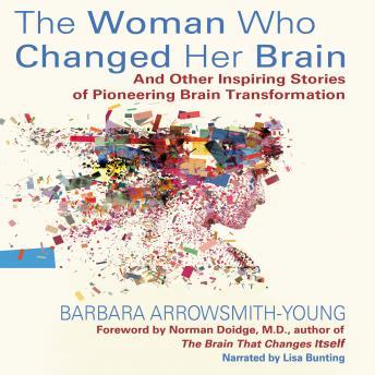 Woman Who Changed Her Brain: And Other Inspiring Stories of Pioneering Brain Transformation, Barbara Arrowsmith-Young