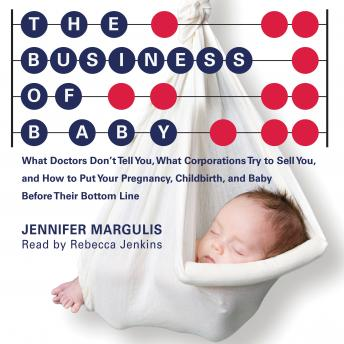 Business of Baby: What Doctors Don't Tell You, What Corporations Try to Sell You, and How to Put Your Pregnancy, Childbirth and Baby Before Their Bottom Line, Jennifer Margulis