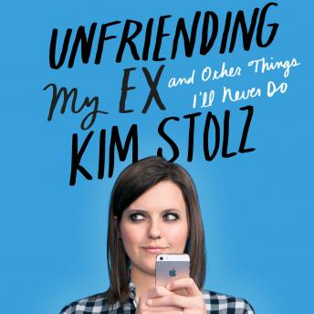 Unfriending My Ex: and Other Things I'll Never Do, Kim Stolz