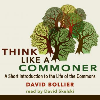 Think Like a Commoner: A Short Introduction to the Life of the Commons, David Bollier