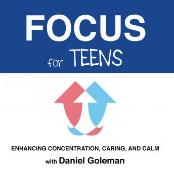 Focus for Teens: Enhancing Concentration, Caring, and Calm, Daniel Goleman