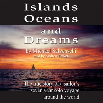 Islands, Oceans and Dreams: The True Story of a Sailor's Seven Year Solo Voyage Around the World, Audio book by Michael Salvaneschi