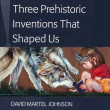 Three Prehistoric Inventions that Shaped Us, David Martel Johnson