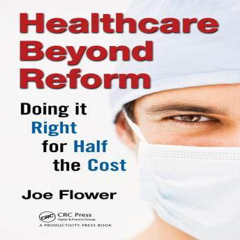 Healthcare Beyond Reform: Doing it Right for Half the Cost, Joe Flower