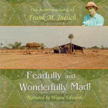 Fearfully and Wonderfully Mad!: The Life of a Living Epistle with a Few Pages Missing..., Frank M. Juelich