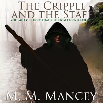 Cripple and the Staff: Volume 1 of the Those That Rise from Legend Series, M.M. Mancey