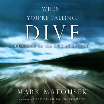 When You're Falling, Dive: Lessons in the Art of Living, Mark Matousek