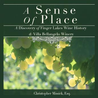 Sense of Place: A Discovery of Finger Lakes Wine History & Villa Bellangelo Winery, Christopher Missick