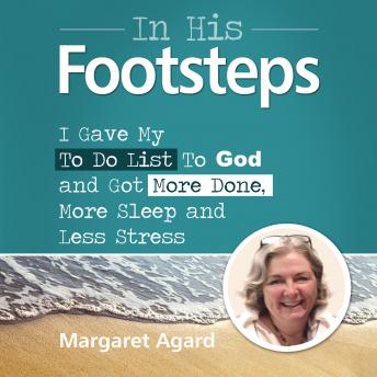 In His Footsteps : I Gave My To Do List To God and Got More Done, More Sleep and Less Stress, Margaret Agard