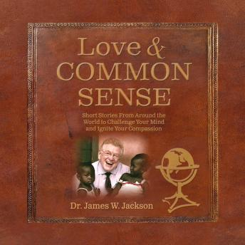 Love and Common Sense: Short Stories From Around the World to Challenge Your Mind and Ignite Your Compassion, Dr. James W. Jackson