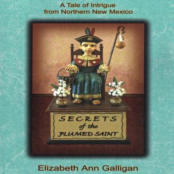 Secrets of the Plumed Saint: A Tale of Intrigue from Northern New Mexico, Elizabeth A. Galligan