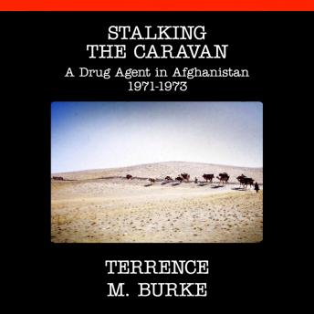 Stalking the Caravan: A Drug Agent in Afghanistan 1971-1973, Terrence M. Burke