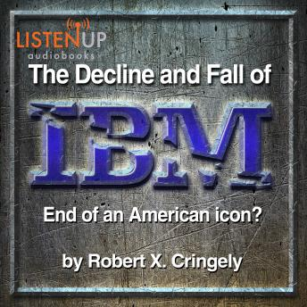 Decline and Fall of IBM - End of an American Icon?, Robert X. Cringley