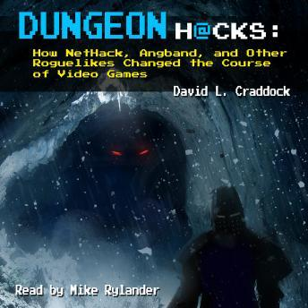 Dungeon Hacks: How NetHack, Angband, and Other Roguelikes Changed the Course of Video Games, David L. Craddock