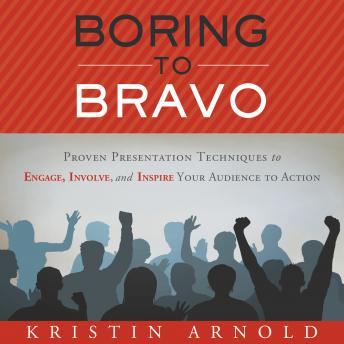 Boring to Bravo: Proven Presentation Techniques to Engage, Involve, and Inspire Your Audience to Action, Kristin Arnold
