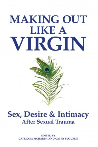Making Out Like a Virgin: Sex, Desire & Intimacy After Sexual Trauma, Cathy Plourde, Catriona McHardy
