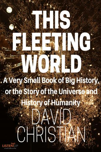 This Fleeting World:A Very Small Book of Big History: The Story of the Universe and History of Humanity