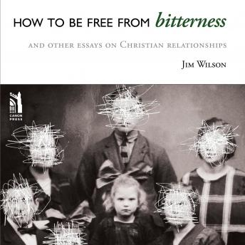 How to be Free from Bitterness: and other essays on Christian Relationship, Jim Wilson